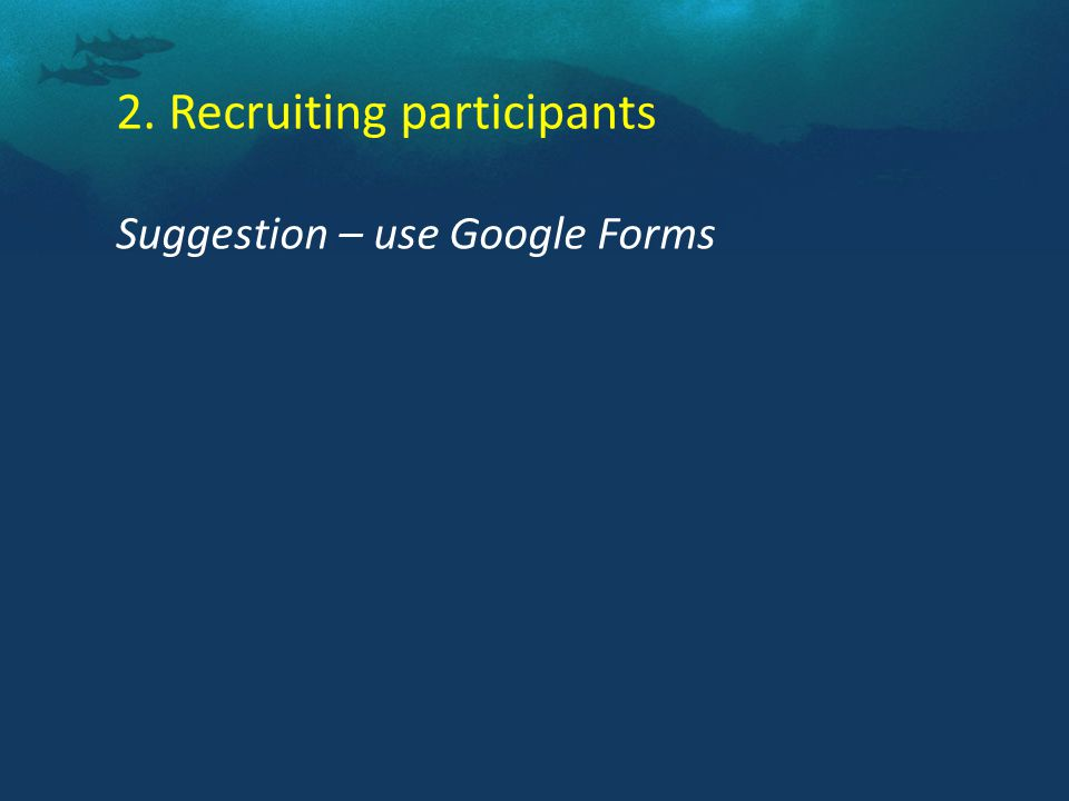 2. Recruiting participants Suggestion – use Google Forms