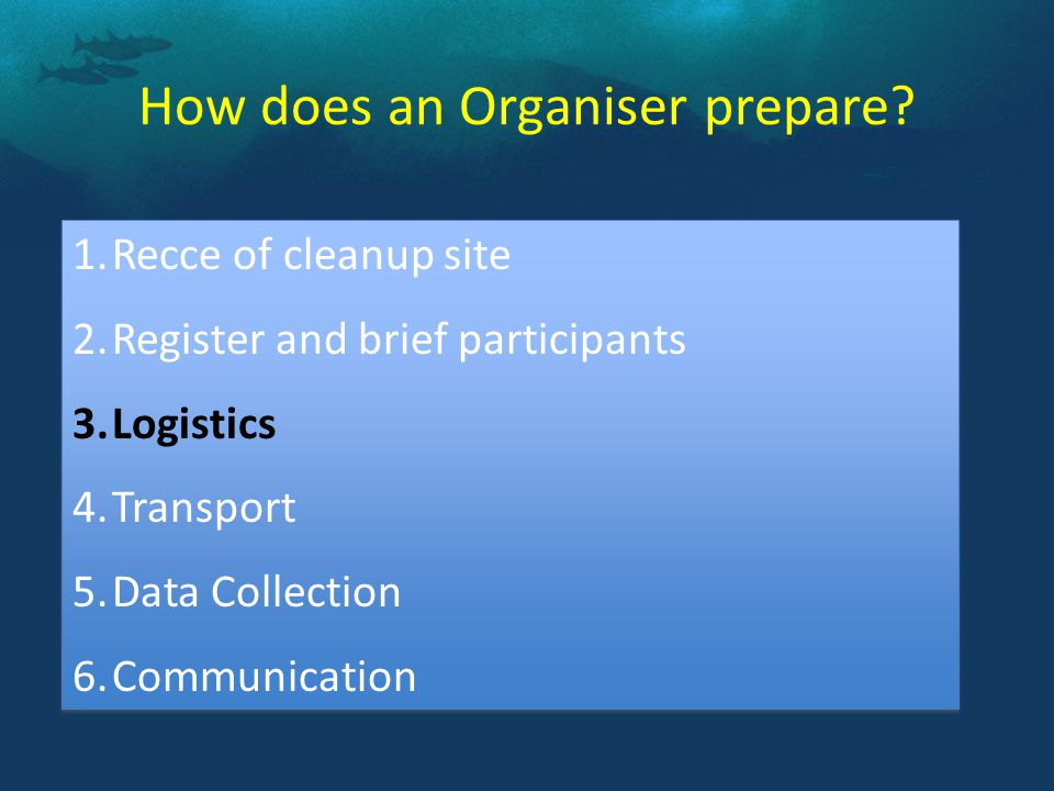 1.Recce of cleanup site 2.Register and brief participants 3.Logistics 4.Transport 5.Data Collection 6.Communication 1.Recce of cleanup site 2.Register and brief participants 3.Logistics 4.Transport 5.Data Collection 6.Communication How does an Organiser prepare