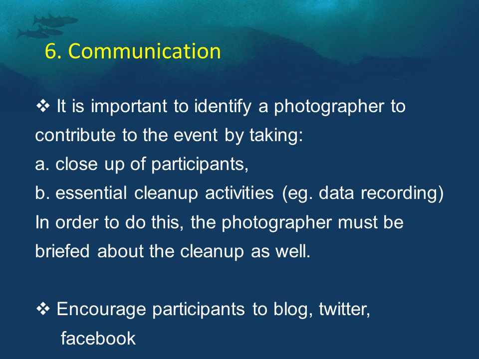 6. Communication  It is important to identify a photographer to contribute to the event by taking: a. close up of participants, b. essential cleanup
