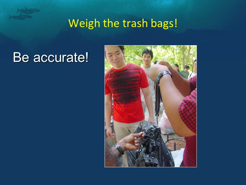 Weigh the trash bags! Be accurate!
