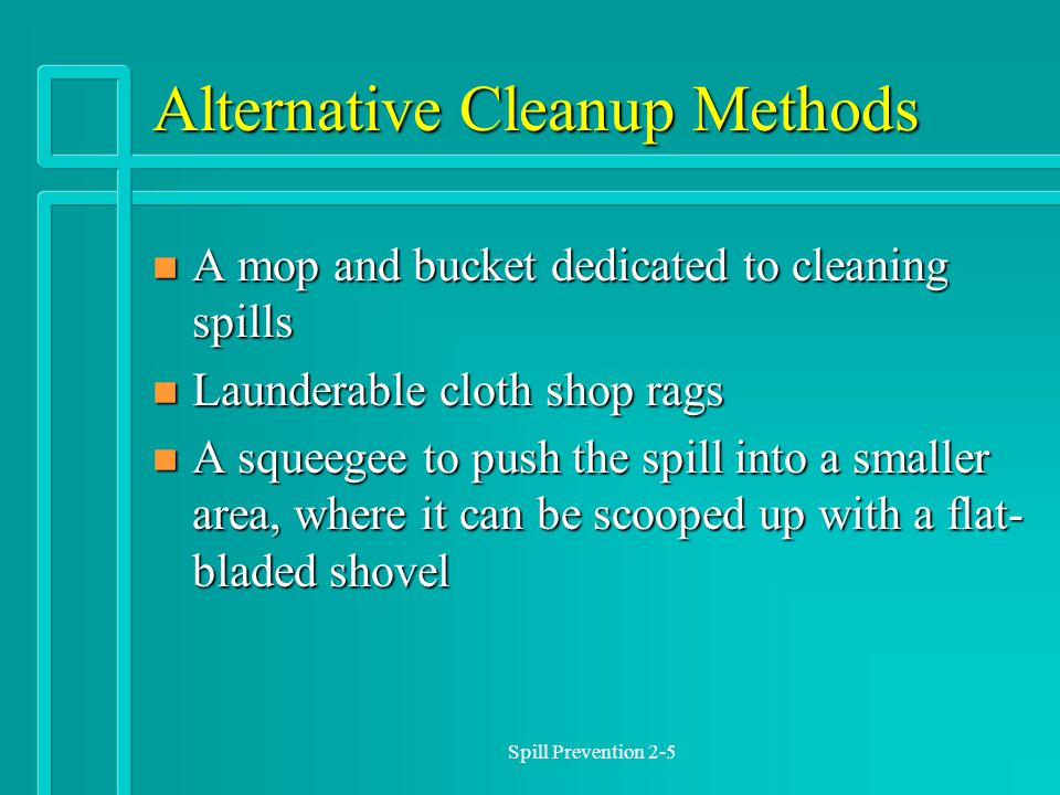 Spill Prevention 2-5 Alternative Cleanup Methods n A mop and bucket dedicated to cleaning spills n Launderable cloth shop rags n A squeegee to push the spill into a smaller area, where it can be scooped up with a flat- bladed shovel