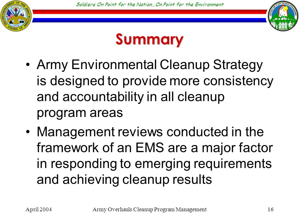 Soldiers On Point for the Nation…On Point for the Environment April 2004Army Overhauls Cleanup Program Management16 Summary Army Environmental Cleanup