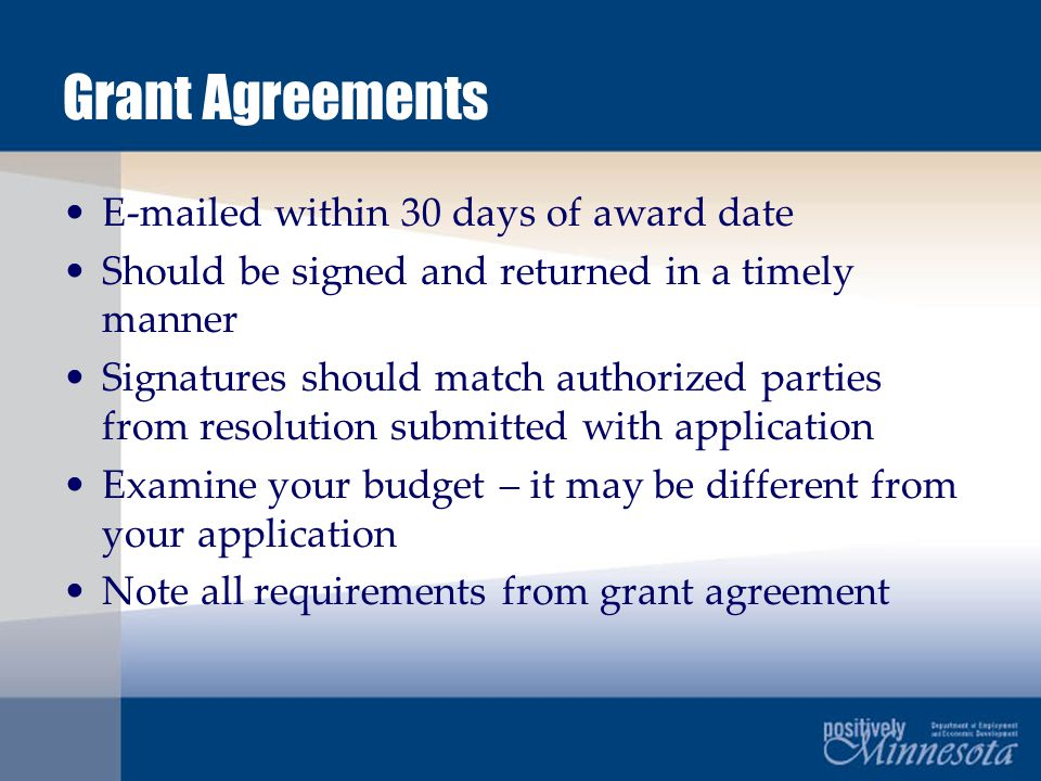Grant Agreements E-mailed within 30 days of award date Should be signed and returned in a timely manner Signatures should match authorized parties from resolution submitted with application Examine your budget – it may be different from your application Note all requirements from grant agreement