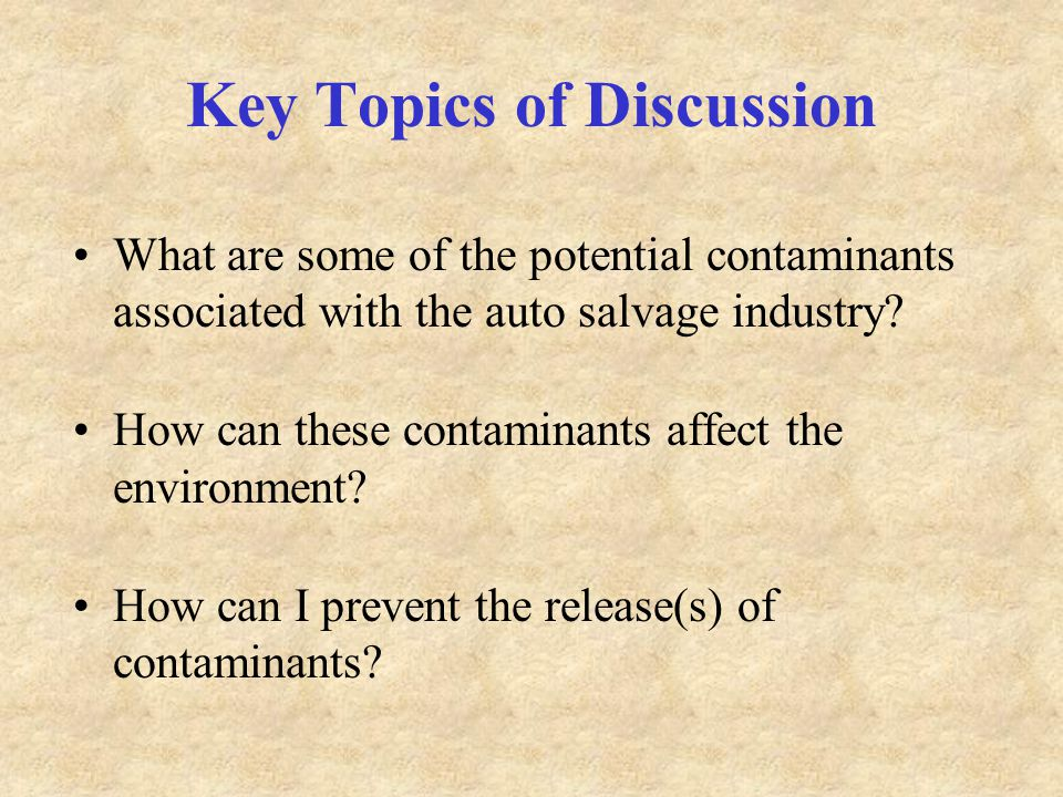Key Topics of Discussion What are some of the potential contaminants associated with the auto salvage industry.