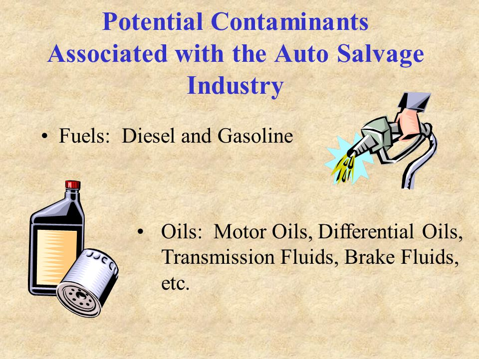 Potential Contaminants Associated with the Auto Salvage Industry Fuels: Diesel and Gasoline Oils: Motor Oils, Differential Oils, Transmission Fluids, Brake Fluids, etc.