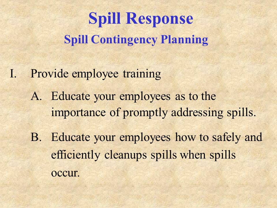 Spill Response Spill Contingency Planning I.Provide employee training A.Educate your employees as to the importance of promptly addressing spills.