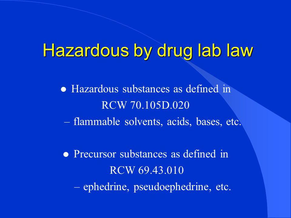 Hazardous by drug lab law l Hazardous substances as defined in RCW 70.105D.020 –flammable solvents, acids, bases, etc.
