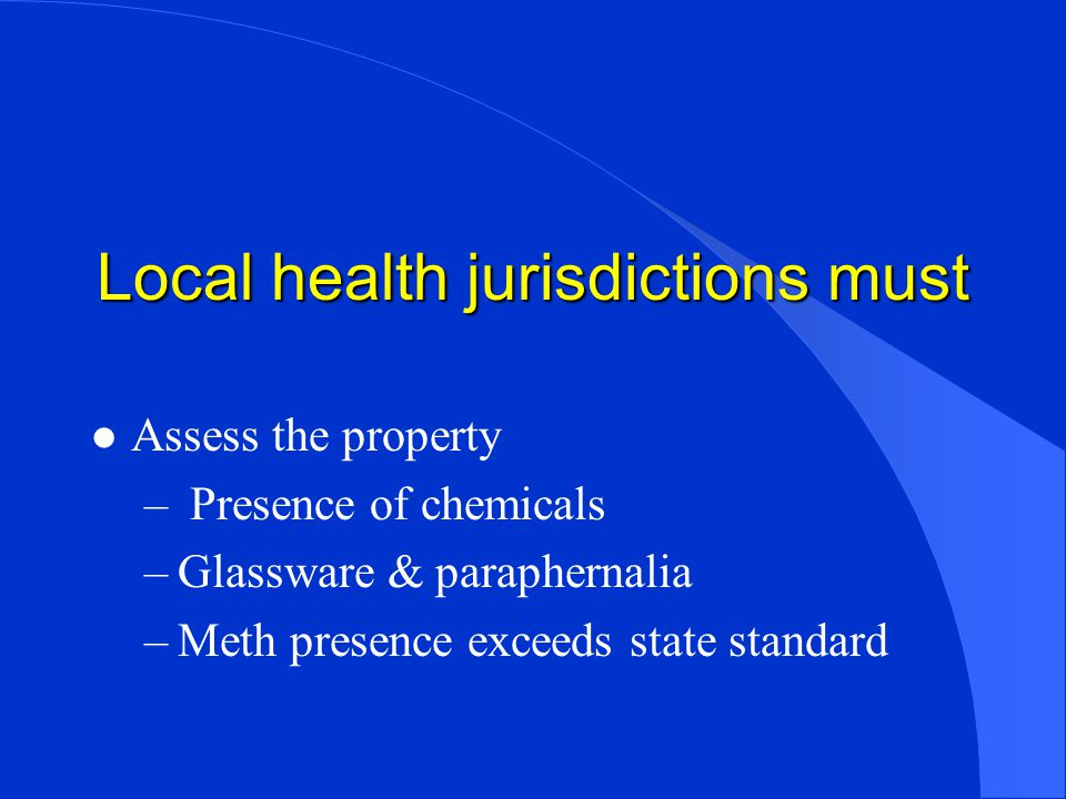 Local health jurisdictions must l Assess the property – Presence of chemicals –Glassware & paraphernalia –Meth presence exceeds state standard