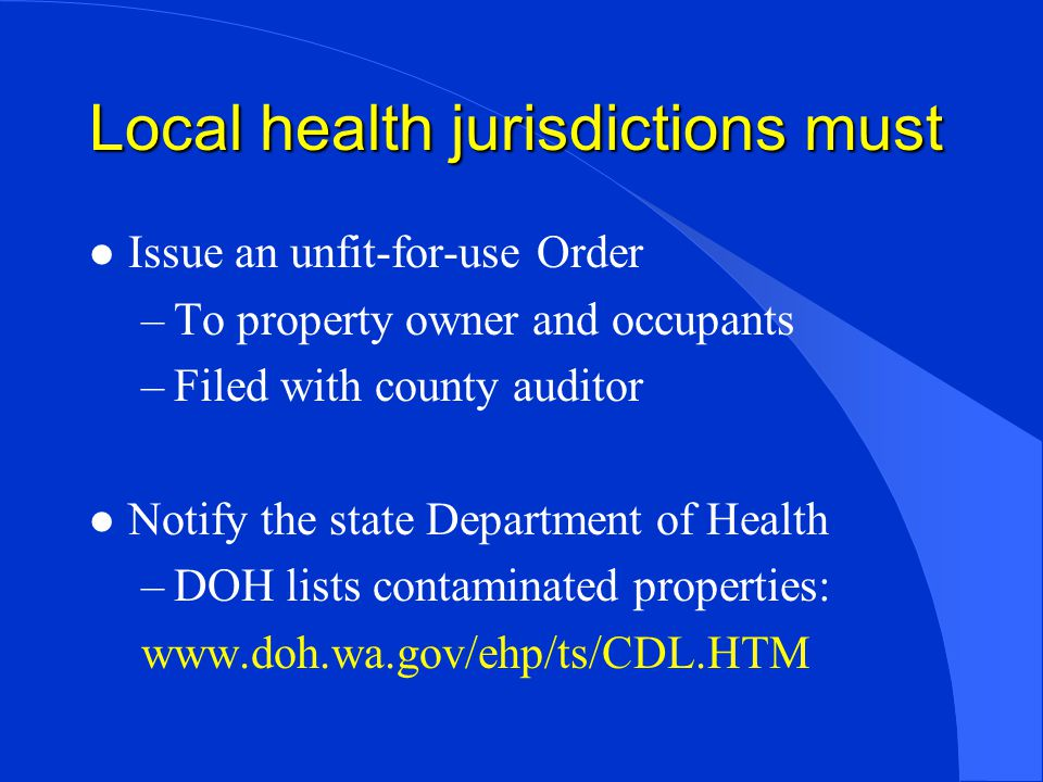 Local health jurisdictions must l Issue an unfit-for-use Order –To property owner and occupants –Filed with county auditor l Notify the state Department of Health –DOH lists contaminated properties: www.doh.wa.gov/ehp/ts/CDL.HTM