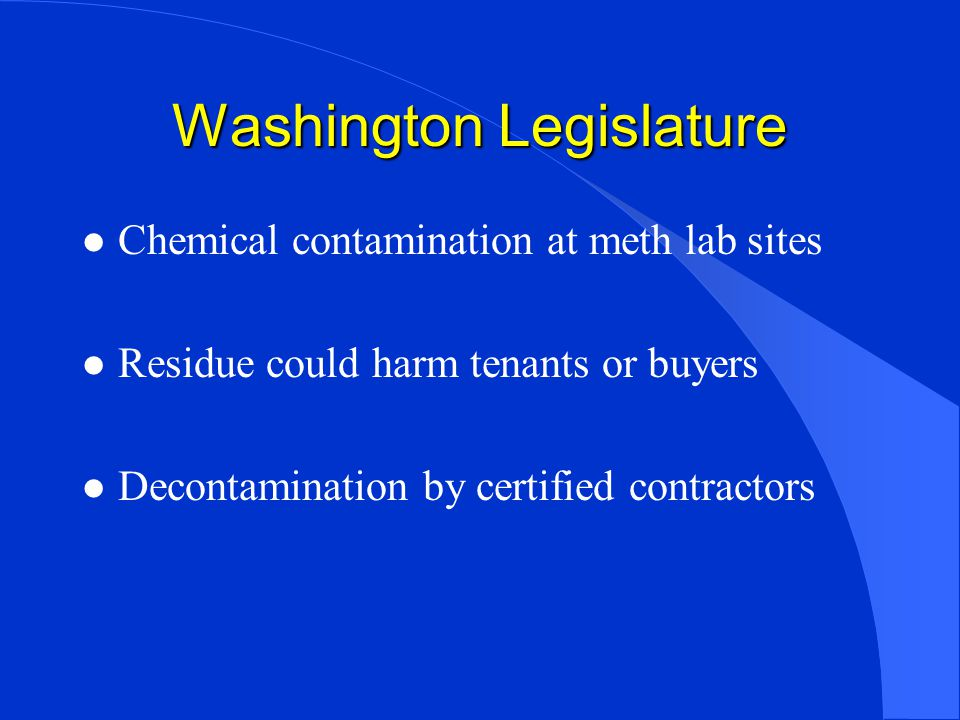 Washington Legislature l Chemical contamination at meth lab sites l Residue could harm tenants or buyers l Decontamination by certified contractors