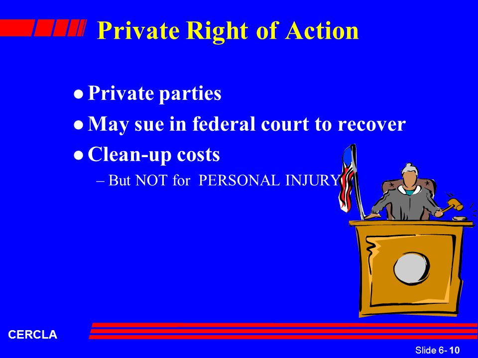 Slide 6- 10 CERCLA Private Right of Action l Private parties l May sue in federal court to recover l Clean-up costs –But NOT for PERSONAL INJURY