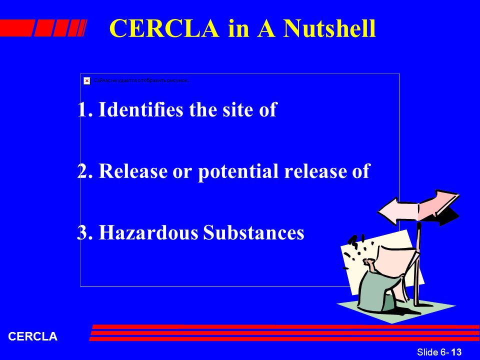 Slide 6- 13 CERCLA CERCLA in A Nutshell 1. Identifies the site of 2.