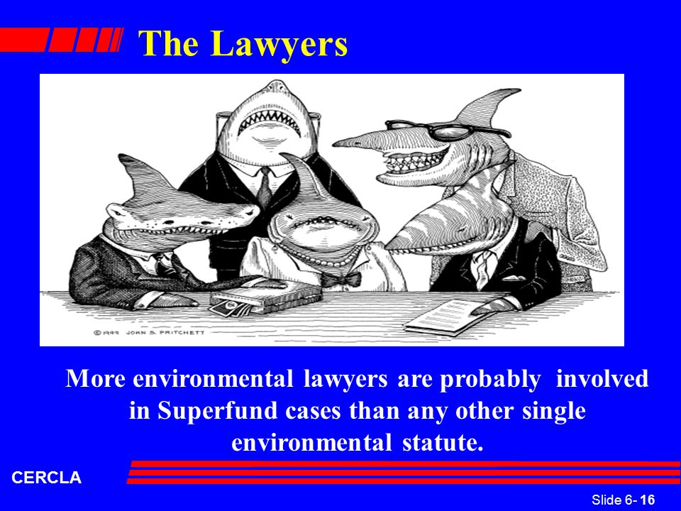 Slide 6- 16 CERCLA The Lawyers More environmental lawyers are probably involved in Superfund cases than any other single environmental statute.