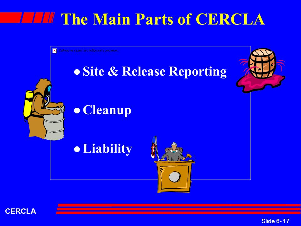 Slide 6- 17 CERCLA The Main Parts of CERCLA l Site & Release Reporting l Cleanup l Liability