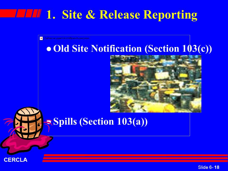Slide 6- 18 CERCLA 1. Site & Release Reporting l Old Site Notification (Section 103(c)) l Spills (Section 103(a))