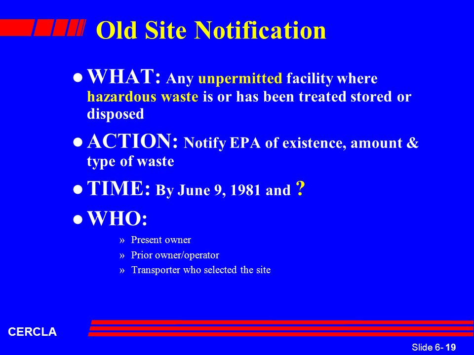 Slide 6- 19 CERCLA Old Site Notification l WHAT: Any unpermitted facility where hazardous waste is or has been treated stored or disposed l ACTION: Notify EPA of existence, amount & type of waste l TIME: By June 9, 1981 and .