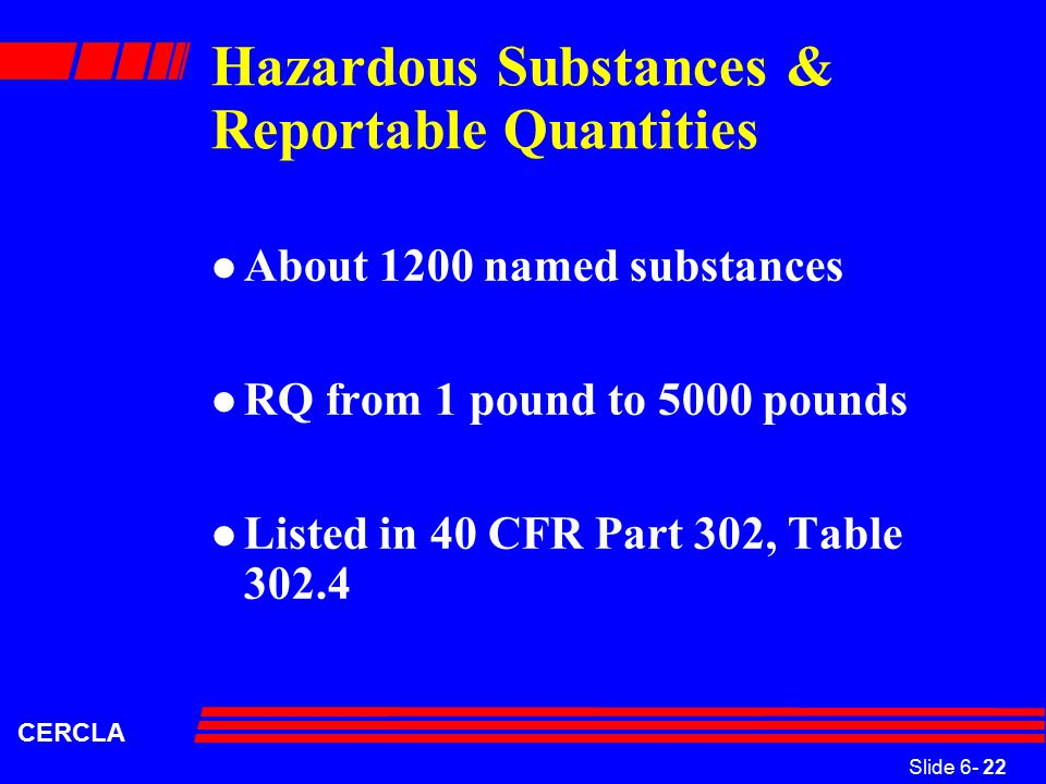 Slide 6- 22 CERCLA Hazardous Substances & Reportable Quantities l About 1200 named substances l RQ from 1 pound to 5000 pounds l Listed in 40 CFR Part 302, Table 302.4