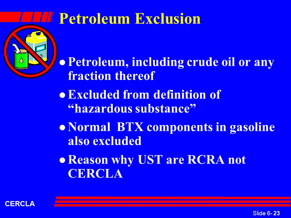 Slide 6- 23 CERCLA Petroleum Exclusion l Petroleum, including crude oil or any fraction thereof l Excluded from definition of hazardous substance l Normal BTX components in gasoline also excluded l Reason why UST are RCRA not CERCLA