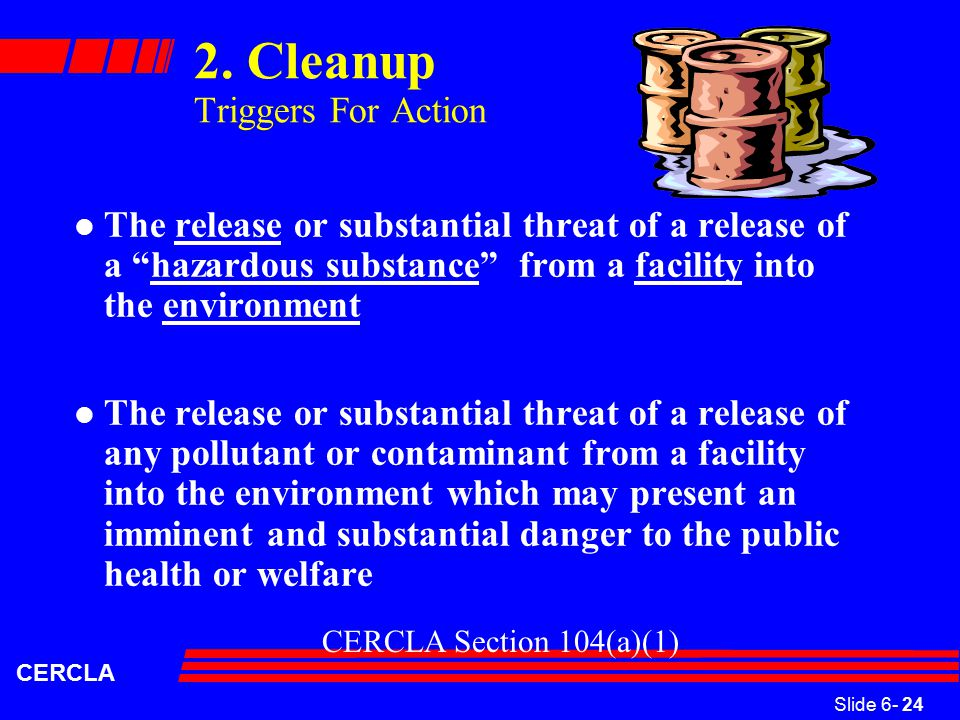 "Slide 6- 24 CERCLA 2. Cleanup Triggers For Action l The release or substantial threat of a release of a ""hazardous substance"" from a facility into the"