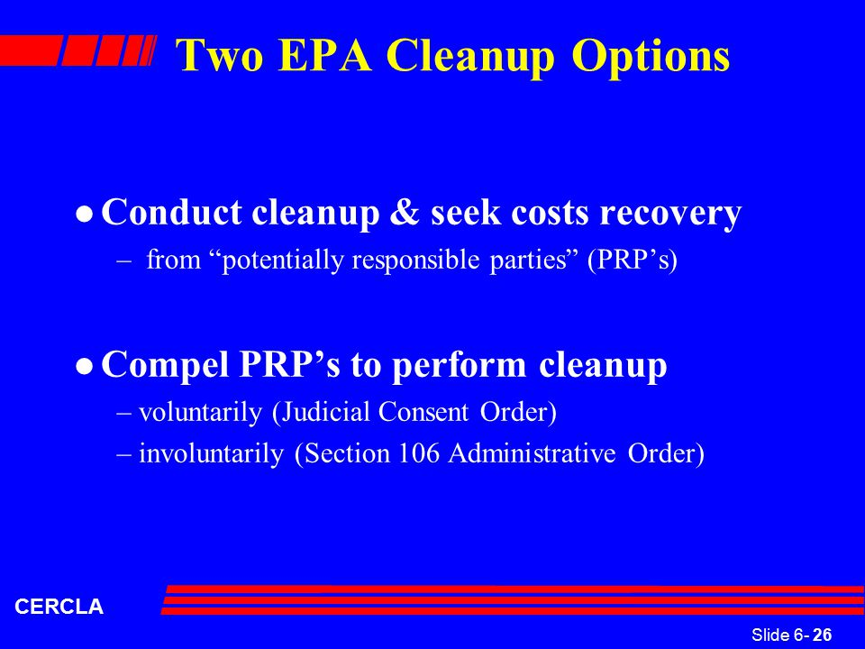 Slide 6- 26 CERCLA Two EPA Cleanup Options l Conduct cleanup & seek costs recovery – from potentially responsible parties (PRP's) l Compel PRP's to perform cleanup –voluntarily (Judicial Consent Order) –involuntarily (Section 106 Administrative Order)