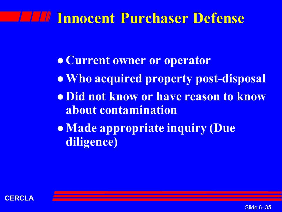 Slide 6- 35 CERCLA Innocent Purchaser Defense l Current owner or operator l Who acquired property post-disposal l Did not know or have reason to know about contamination l Made appropriate inquiry (Due diligence)