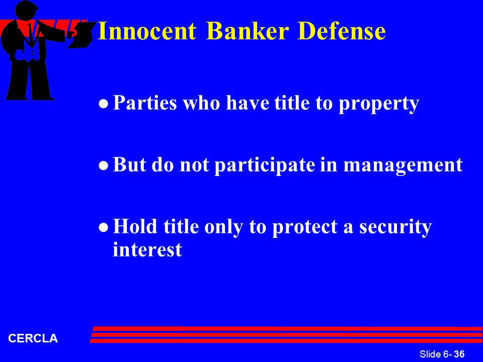 Slide 6- 36 CERCLA Innocent Banker Defense l Parties who have title to property l But do not participate in management l Hold title only to protect a security interest