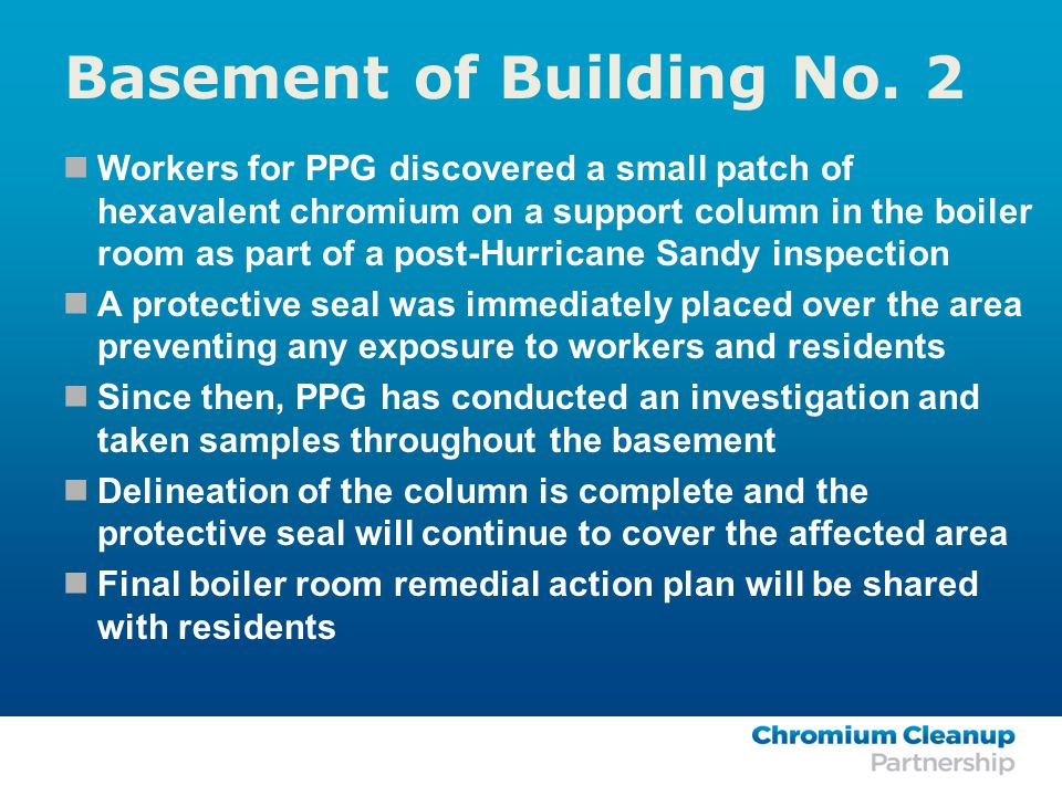 Workers for PPG discovered a small patch of hexavalent chromium on a support column in the boiler room as part of a post-Hurricane Sandy inspection A protective seal was immediately placed over the area preventing any exposure to workers and residents Since then, PPG has conducted an investigation and taken samples throughout the basement Delineation of the column is complete and the protective seal will continue to cover the affected area Final boiler room remedial action plan will be shared with residents Basement of Building No.