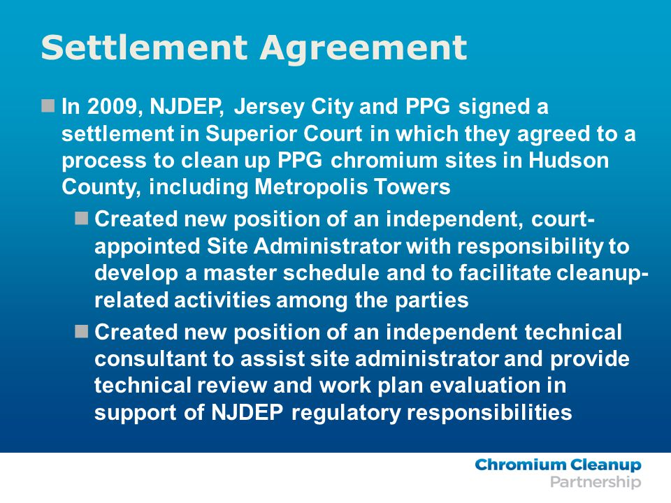 In 2009, NJDEP, Jersey City and PPG signed a settlement in Superior Court in which they agreed to a process to clean up PPG chromium sites in Hudson County, including Metropolis Towers Created new position of an independent, court- appointed Site Administrator with responsibility to develop a master schedule and to facilitate cleanup- related activities among the parties Created new position of an independent technical consultant to assist site administrator and provide technical review and work plan evaluation in support of NJDEP regulatory responsibilities Settlement Agreement