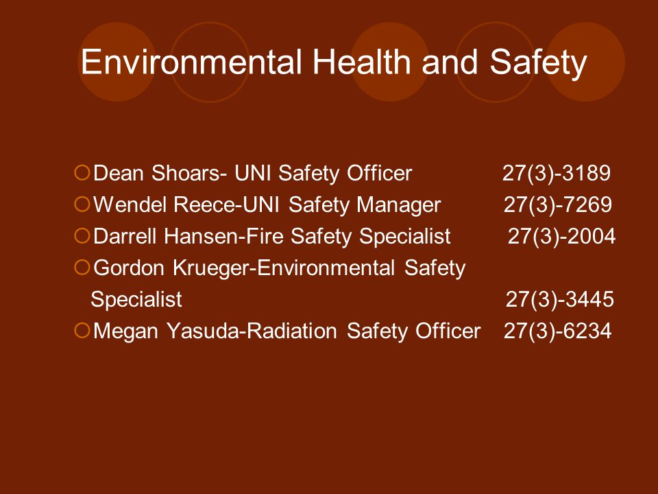 Environmental Health and Safety  Dean Shoars- UNI Safety Officer 27(3)-3189  Wendel Reece-UNI Safety Manager 27(3)-7269  Darrell Hansen-Fire Safety Specialist 27(3)-2004  Gordon Krueger-Environmental Safety Specialist 27(3)-3445  Megan Yasuda-Radiation Safety Officer 27(3)-6234