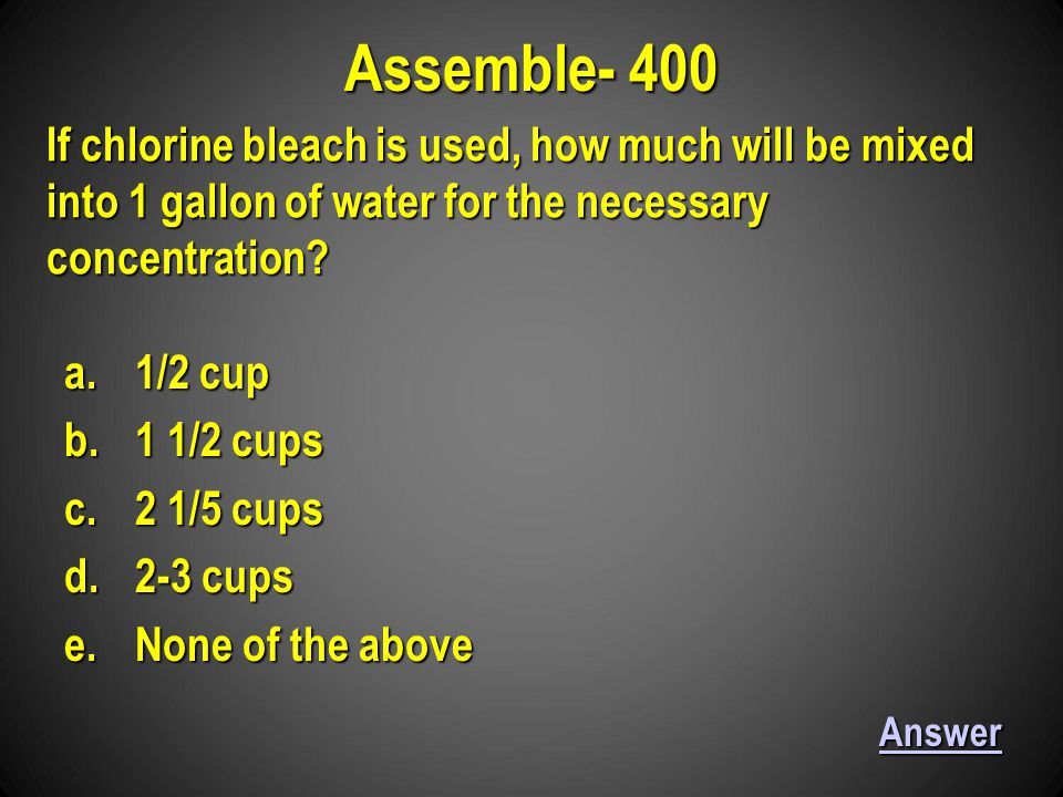 a.1/2 cup b.1 1/2 cups c.2 1/5 cups d.2-3 cups e.None of the above Assemble- 400 Answer If chlorine bleach is used, how much will be mixed into 1 gallon of water for the necessary concentration