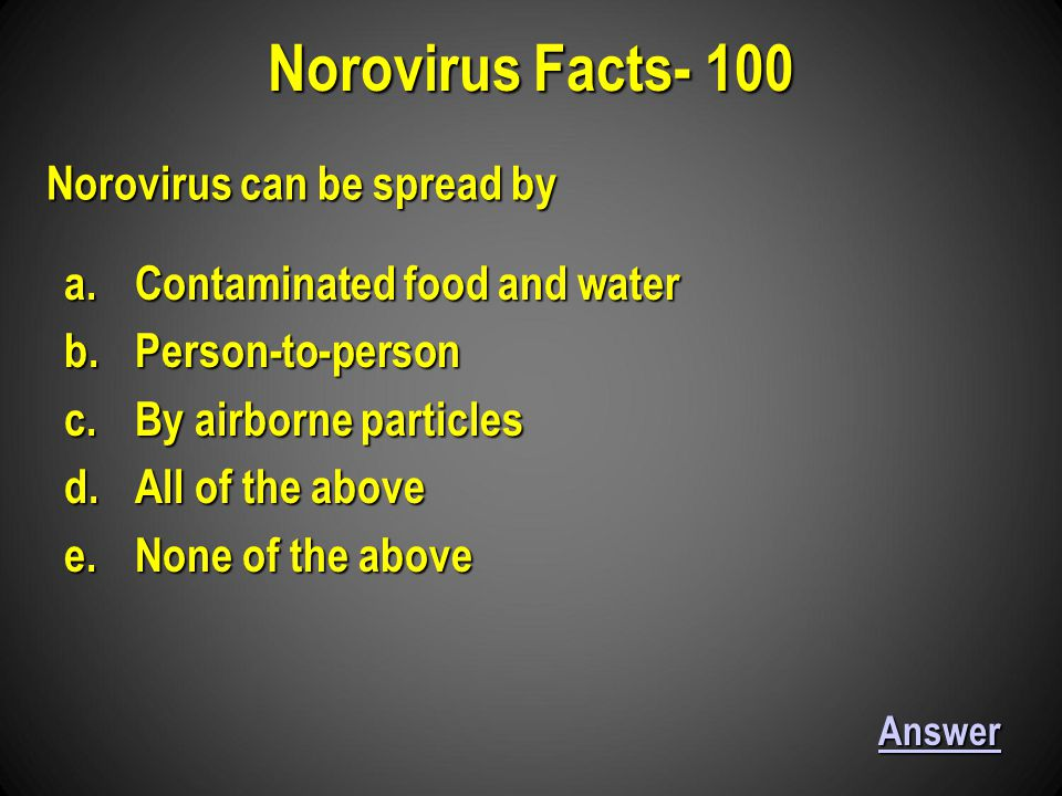Norovirus Facts- 100 Answer Norovirus can be spread by a.Contaminated food and water b.Person-to-person c.By airborne particles d.All of the above e.None of the above
