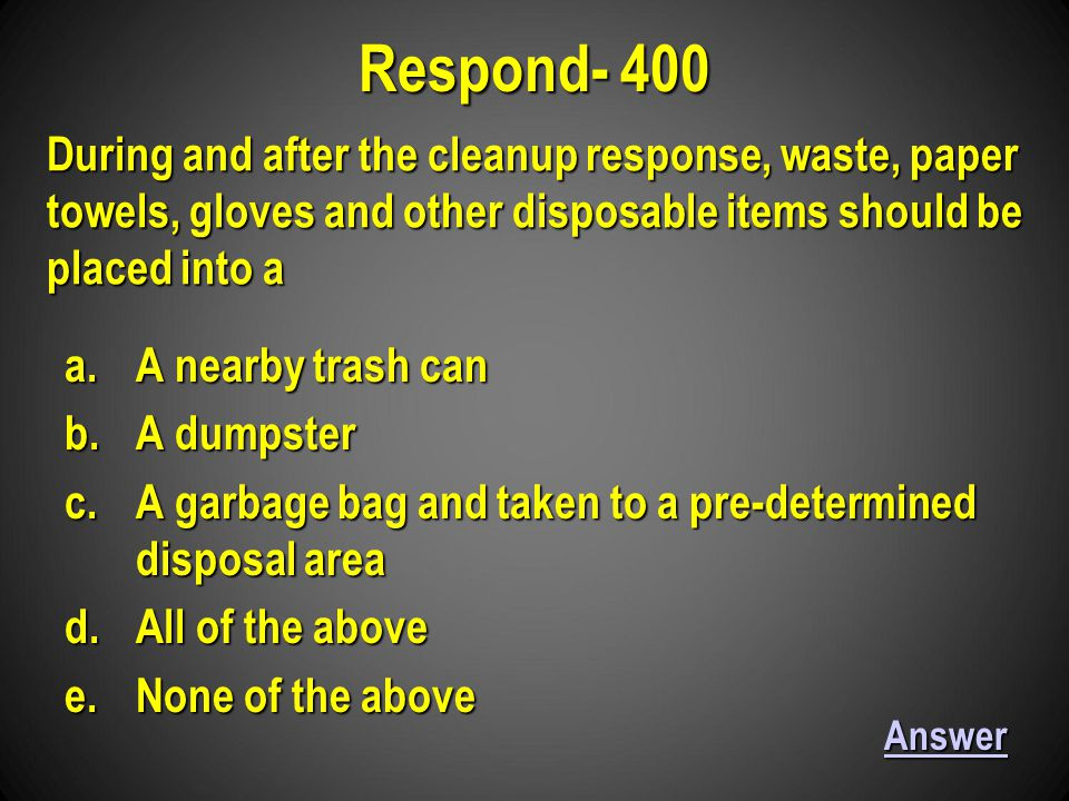 a.A nearby trash can b.A dumpster c.A garbage bag and taken to a pre-determined disposal area d.All of the above e.None of the above Respond- 400 Answer During and after the cleanup response, waste, paper towels, gloves and other disposable items should be placed into a