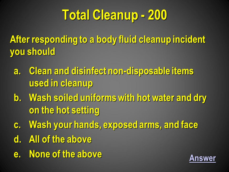 a.Clean and disinfect non-disposable items used in cleanup b.Wash soiled uniforms with hot water and dry on the hot setting c.Wash your hands, exposed arms, and face d.All of the above e.None of the above Total Cleanup - 200 Answer After responding to a body fluid cleanup incident you should