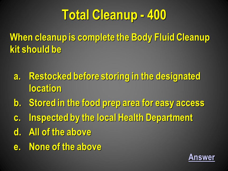 a.Restocked before storing in the designated location b.Stored in the food prep area for easy access c.Inspected by the local Health Department d.All of the above e.None of the above Total Cleanup - 400 Answer When cleanup is complete the Body Fluid Cleanup kit should be