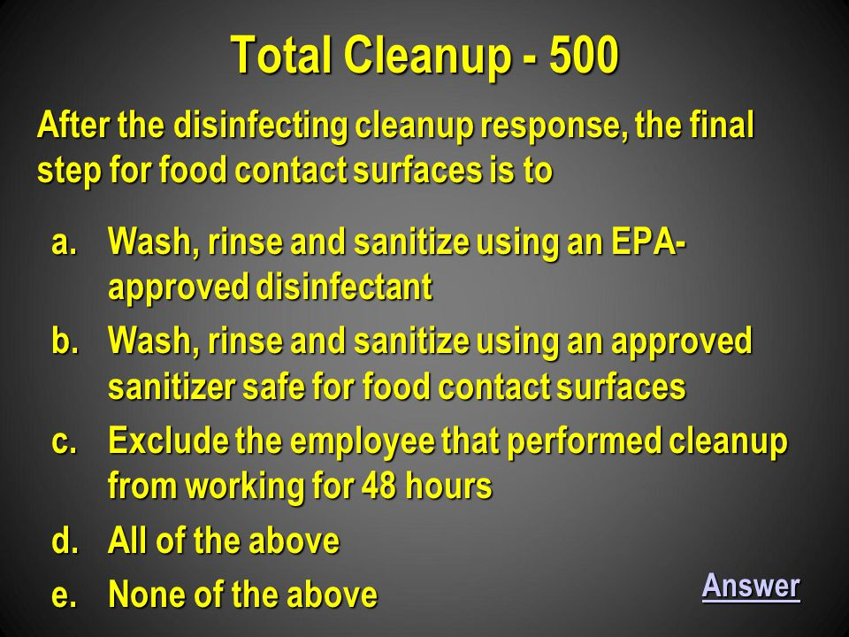 a.Wash, rinse and sanitize using an EPA- approved disinfectant b.Wash, rinse and sanitize using an approved sanitizer safe for food contact surfaces c.Exclude the employee that performed cleanup from working for 48 hours d.All of the above e.None of the above Total Cleanup - 500 Answer After the disinfecting cleanup response, the final step for food contact surfaces is to