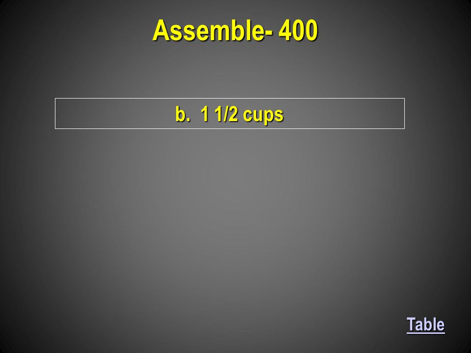 Assemble- 400 b. 1 1/2 cups Table