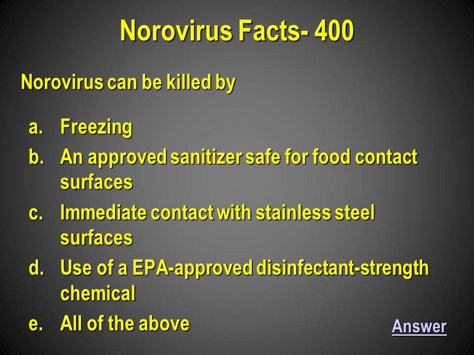 a.Freezing b.An approved sanitizer safe for food contact surfaces c.Immediate contact with stainless steel surfaces d.Use of a EPA-approved disinfectant-strength chemical e.All of the above Norovirus Facts- 400 Answer Norovirus can be killed by