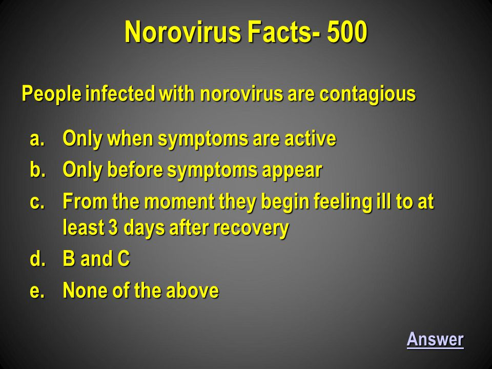 Norovirus Facts- 500 Answer People infected with norovirus are contagious a.Only when symptoms are active b.Only before symptoms appear c.From the moment they begin feeling ill to at least 3 days after recovery d.B and C e.None of the above