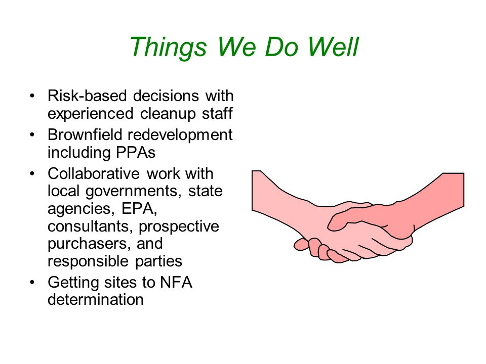 Things We Do Well Risk-based decisions with experienced cleanup staff Brownfield redevelopment including PPAs Collaborative work with local governments, state agencies, EPA, consultants, prospective purchasers, and responsible parties Getting sites to NFA determination