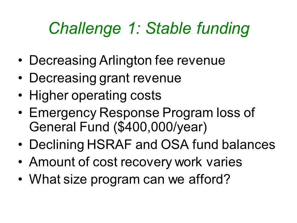 Challenge 1: Stable funding Decreasing Arlington fee revenue Decreasing grant revenue Higher operating costs Emergency Response Program loss of General Fund ($400,000/year) Declining HSRAF and OSA fund balances Amount of cost recovery work varies What size program can we afford?