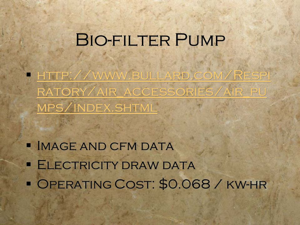 Bio-filter Pump  http://www.bullard.com/Respi ratory/air_accessories/air_pu mps/index.shtml http://www.bullard.com/Respi ratory/air_accessories/air_pu mps/index.shtml  Image and cfm data  Electricity draw data  Operating Cost: $0.068 / kw-hr  http://www.bullard.com/Respi ratory/air_accessories/air_pu mps/index.shtml http://www.bullard.com/Respi ratory/air_accessories/air_pu mps/index.shtml  Image and cfm data  Electricity draw data  Operating Cost: $0.068 / kw-hr