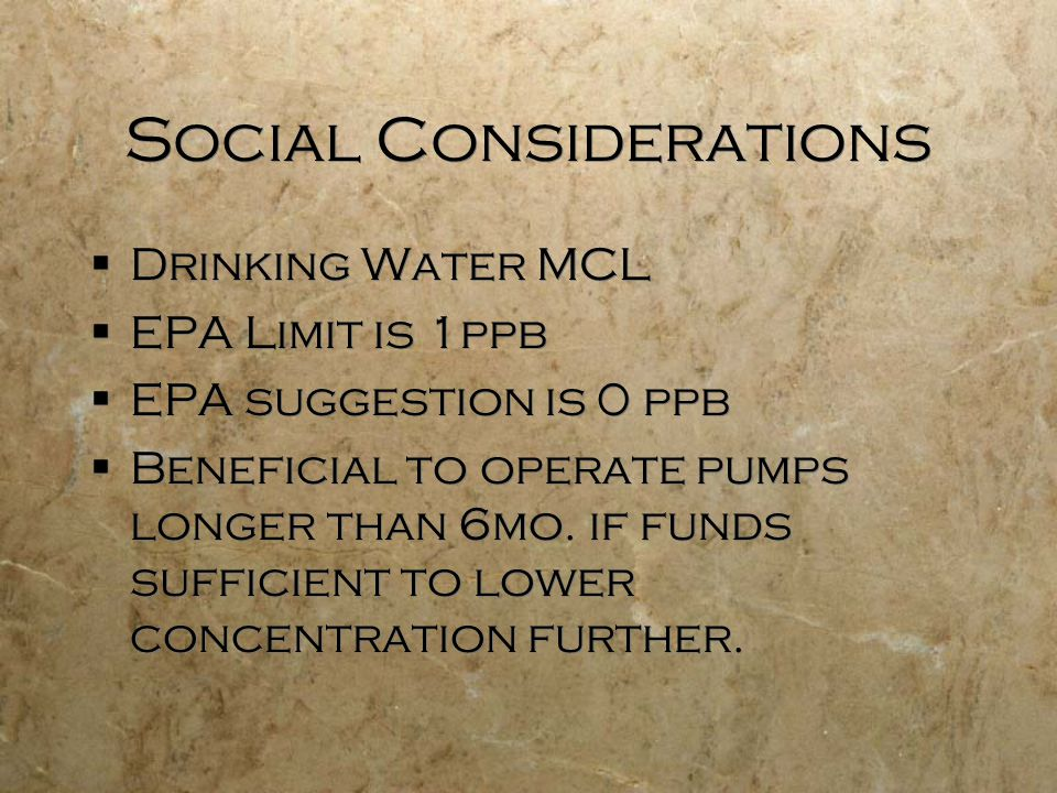 Social Considerations  Drinking Water MCL  EPA Limit is 1ppb  EPA suggestion is 0 ppb  Beneficial to operate pumps longer than 6mo.