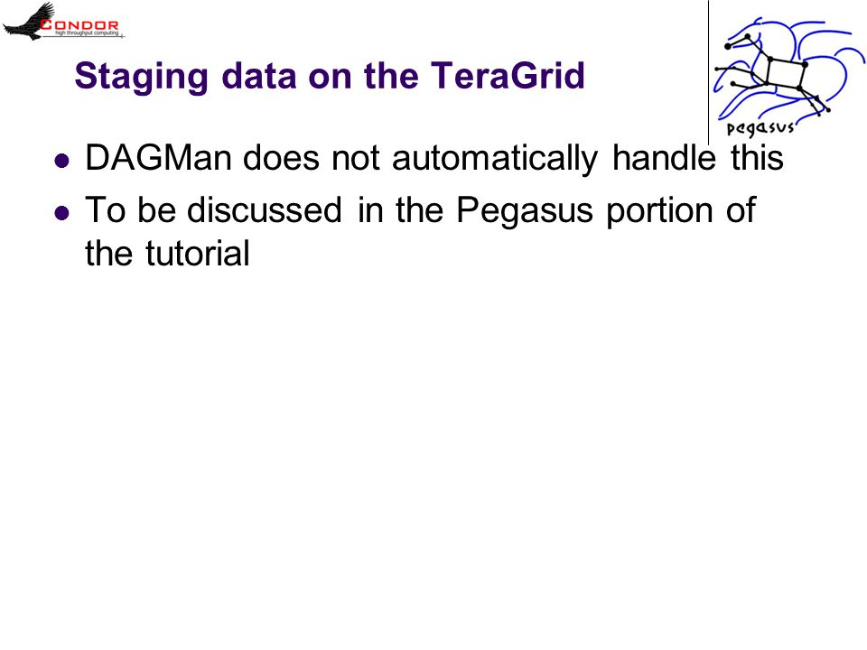 Staging data on the TeraGrid DAGMan does not automatically handle this To be discussed in the Pegasus portion of the tutorial
