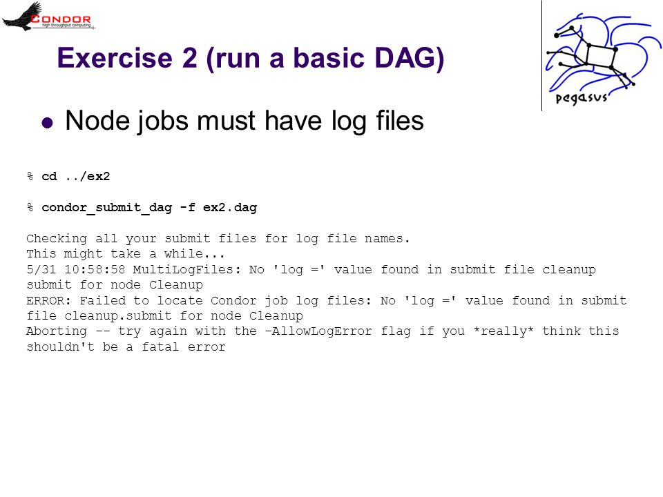 Exercise 2 (run a basic DAG) Node jobs must have log files % cd../ex2 % condor_submit_dag -f ex2.dag Checking all your submit files for log file names