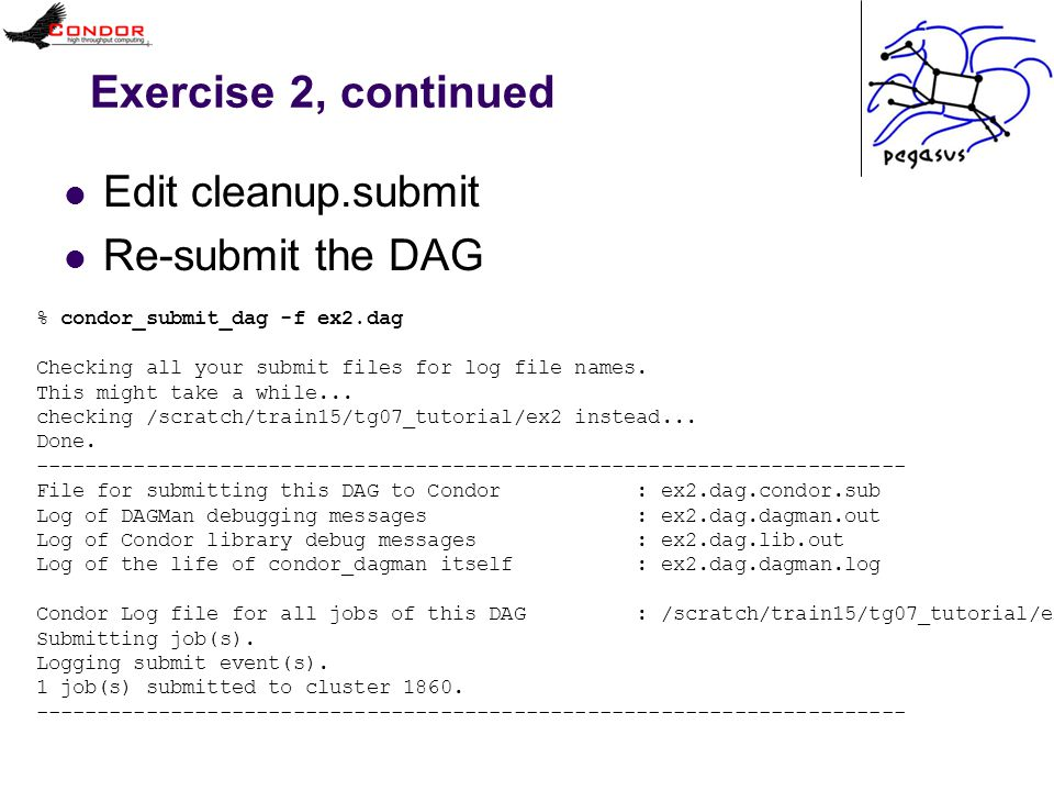 Exercise 2, continued Edit cleanup.submit Re-submit the DAG % condor_submit_dag -f ex2.dag Checking all your submit files for log file names. This mig