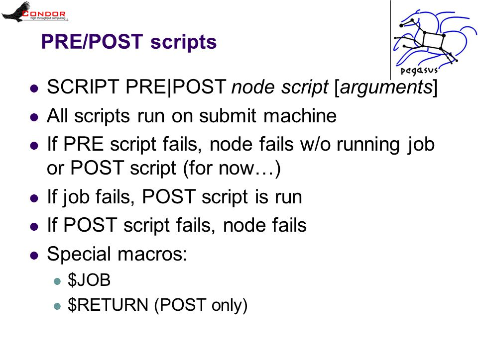 PRE/POST scripts SCRIPT PRE|POST node script [arguments] All scripts run on submit machine If PRE script fails, node fails w/o running job or POST scr