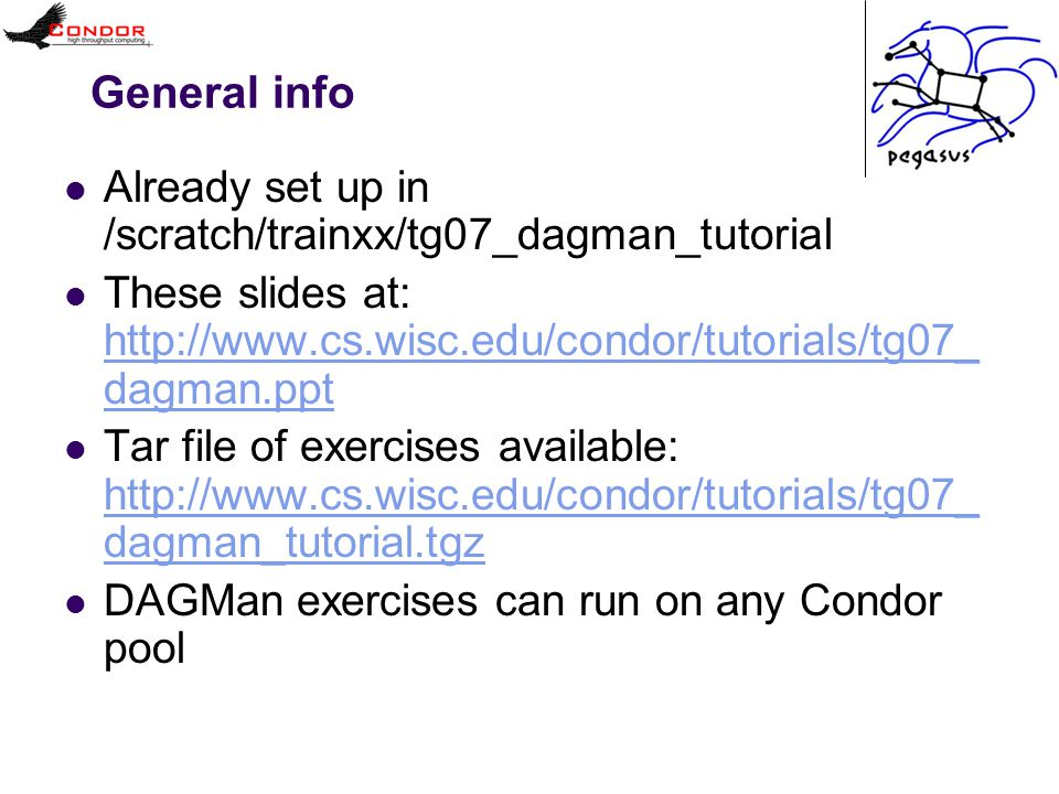 General info Already set up in /scratch/trainxx/tg07_dagman_tutorial These slides at: http://www.cs.wisc.edu/condor/tutorials/tg07_ dagman.ppt http://