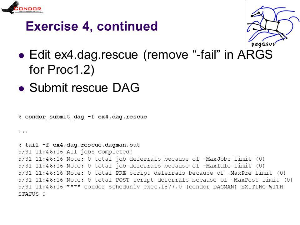 Exercise 4, continued Edit ex4.dag.rescue (remove -fail in ARGS for Proc1.2) Submit rescue DAG % condor_submit_dag -f ex4.dag.rescue...