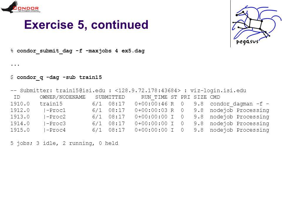 Exercise 5, continued % condor_submit_dag -f -maxjobs 4 ex5.dag...