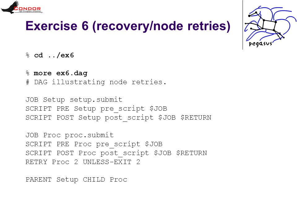Exercise 6 (recovery/node retries) % cd../ex6 % more ex6.dag # DAG illustrating node retries. JOB Setup setup.submit SCRIPT PRE Setup pre_script $JOB